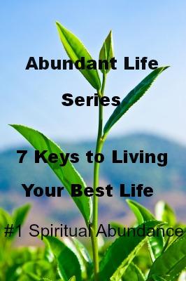 The Abundant Life Series – 7 Keys to Living Your Best Life: #1 Spiritual Abundance