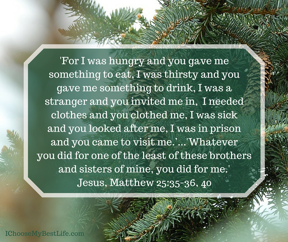 'Truly I tell you, whatever you did for one of the least of these brothers and sisters of mine, you did for me.' Matthew 25:40