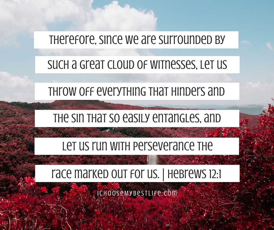 Therefore, since we are surrounded by such a great cloud of witnesses, let us throw off everything that hinders and the sin that so easily entangles, and let us run with perseverance the race marked out for us. – Hebrews 12:1