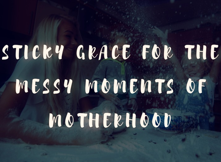 Sticky Grace for the Messy Moments of Motherhood