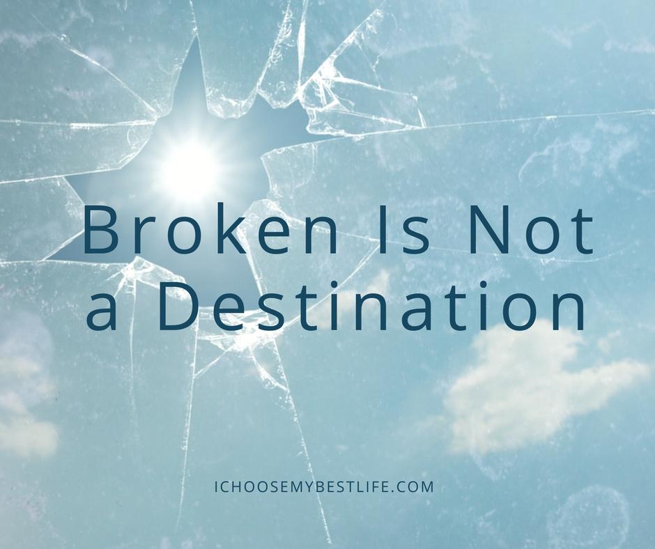 Broken is NOT a destination!