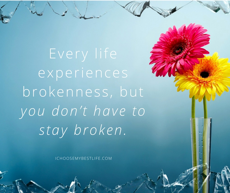 Every life experiences brokenness, but you don't have to stay broken.