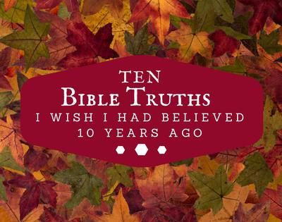 10 Truths I Wish I Had Believed 10 Years Ago
