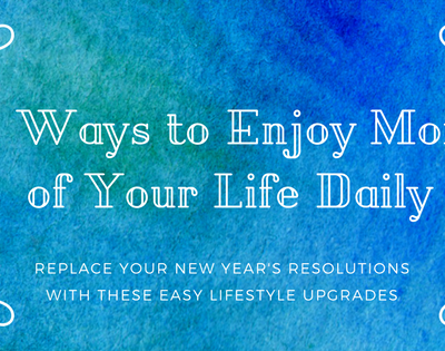 7 Ways to Enjoy More of Your Life Daily