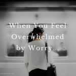 When You Feel Overwhelmed by Worry…