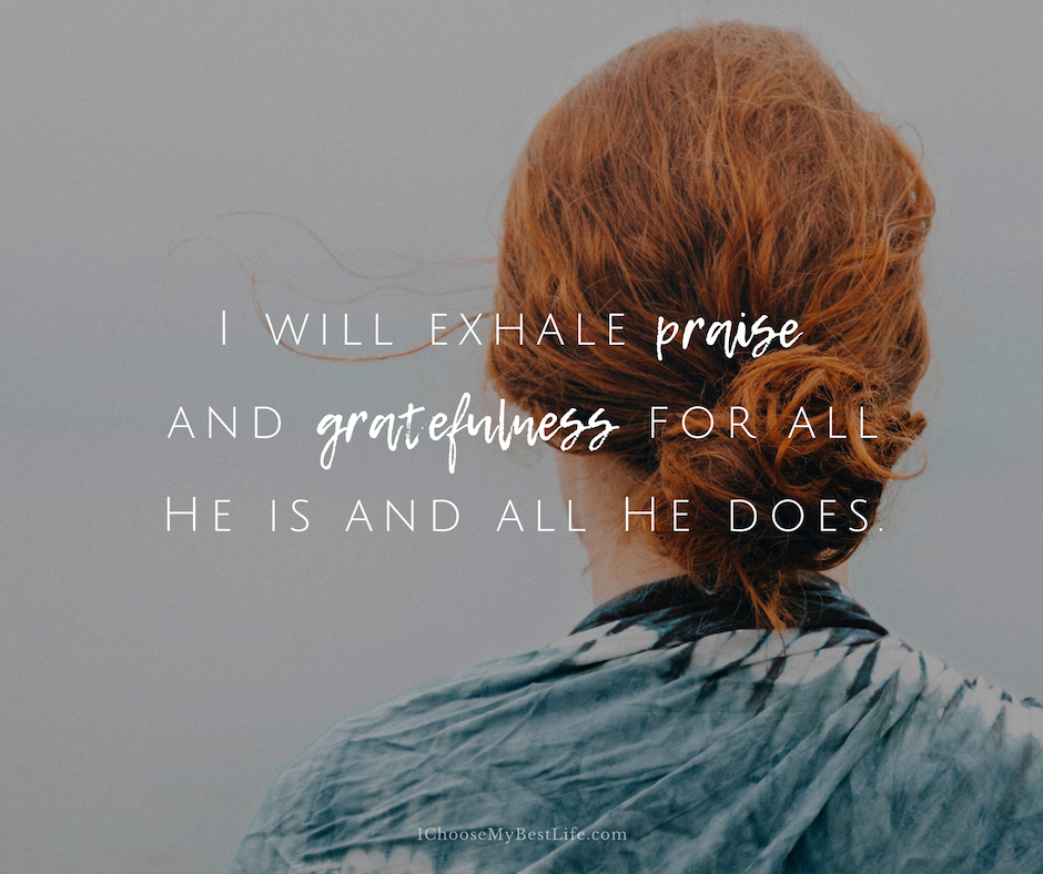 I will exhale praise and gratefulness.