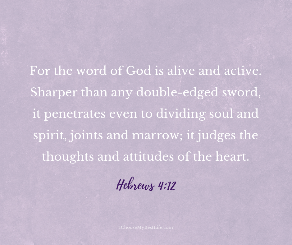 For the word of God is alive and active. Sharper than any double-edged sword, it penetrates even to dividing soul and spirit, joints and marrow; it judges the thoughts and attitudes of the heart. Hebrews 4:12