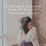3 Things I Learned from 12 Years of Spiritual Abuse